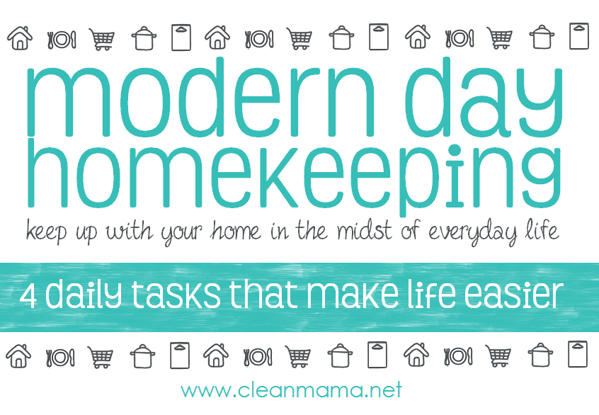 Modern Day Homekeeping - 4 Daily Tasks That Make Life Easier  via Clean Mama