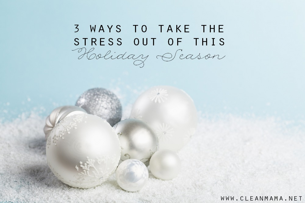 3 Ways to Take the Stress Out of This Holiday Season via Clean Mama