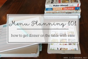 Menu Planning 101 - How to Get Dinner on the Table with Ease via Clean Mama