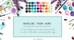 Working From Home - Increase Productivity with Block Scheduling - Clean Mama