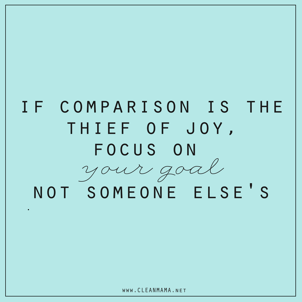 if-comparison-is-the-thief-of-joy-focus-on-your-goal-not-someone-elses-clean-mama